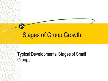 Stages of Group Growth Typical Developmental Stages of Small Groups.
