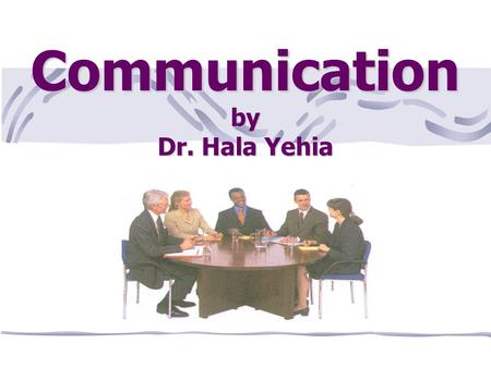 Communication by Dr. Hala Yehia. Objectives At the end of this lecture the student will be able to: · Define communication · List importance of communication.