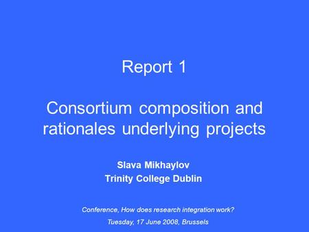 Report 1 Consortium composition and rationales underlying projects Slava Mikhaylov Trinity College Dublin Conference, How does research integration work?