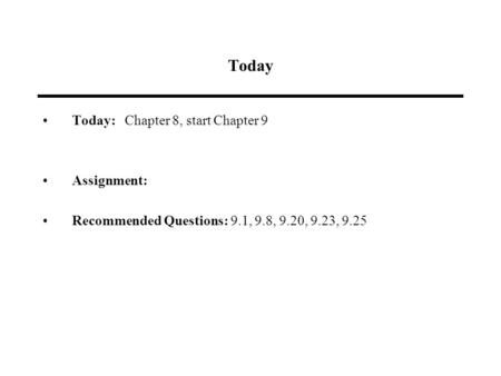 Today Today: Chapter 8, start Chapter 9 Assignment: Recommended Questions: 9.1, 9.8, 9.20, 9.23, 9.25.