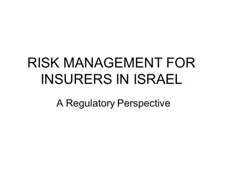 RISK MANAGEMENT FOR INSURERS IN ISRAEL A Regulatory Perspective.