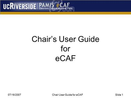 07/16/2007Chair User Guide for eCAFSlide 1 Chair's User Guide for eCAF.