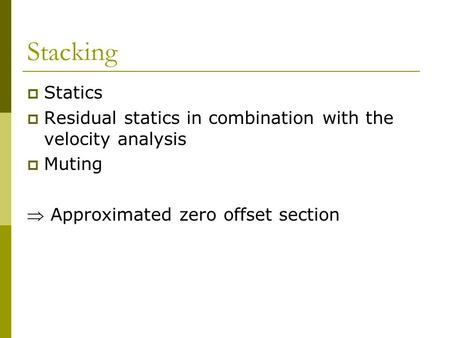 Stacking  Statics  Residual statics in combination with the velocity analysis  Muting  Approximated zero offset section.