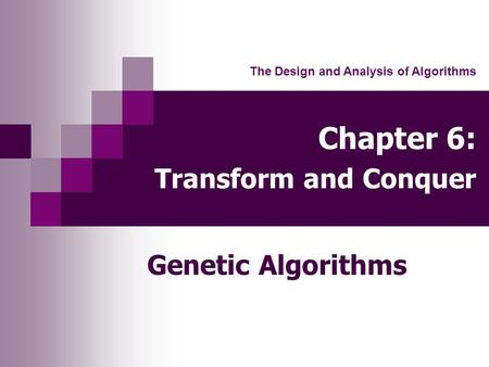 Chapter 6: Transform and Conquer Genetic Algorithms The Design and Analysis of Algorithms.