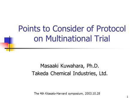 1 Points to Consider of Protocol on Multinational Trial Masaaki Kuwahara, Ph.D. Takeda Chemical Industries, Ltd. The 4th Kitasato-Harvard symposium, 2003.10.28.