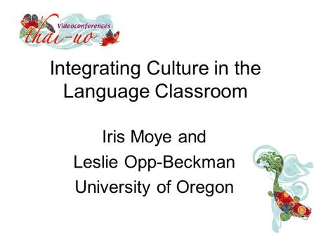 Integrating Culture in the Language Classroom Iris Moye and Leslie Opp-Beckman University of Oregon.