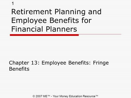 1 © 2007 ME™ - Your Money Education Resource™ Retirement Planning and Employee Benefits for Financial Planners Chapter 13: Employee Benefits: Fringe Benefits.