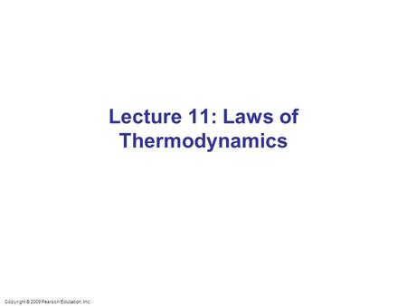 Copyright © 2009 Pearson Education, Inc. Lecture 11: Laws of Thermodynamics.