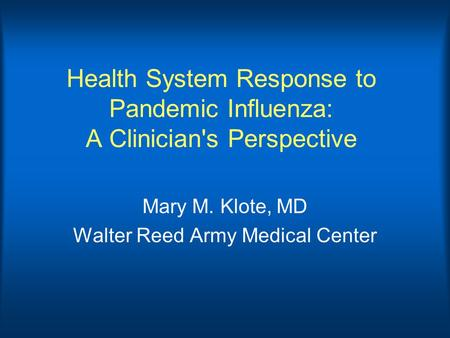 Health System Response to Pandemic Influenza: A Clinician's Perspective Mary M. Klote, MD Walter Reed Army Medical Center.