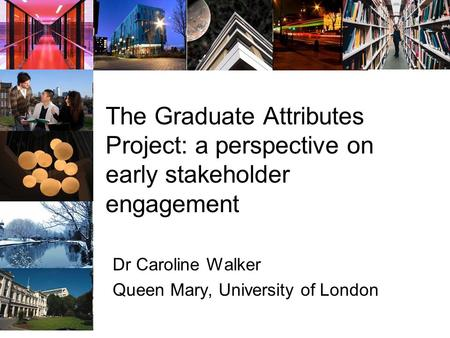 The Graduate Attributes Project: a perspective on early stakeholder engagement Dr Caroline Walker Queen Mary, University of London.