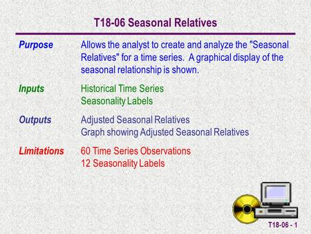 T18-06 - 1 T18-06 Seasonal Relatives Purpose Allows the analyst to create and analyze the Seasonal Relatives for a time series. A graphical display of.