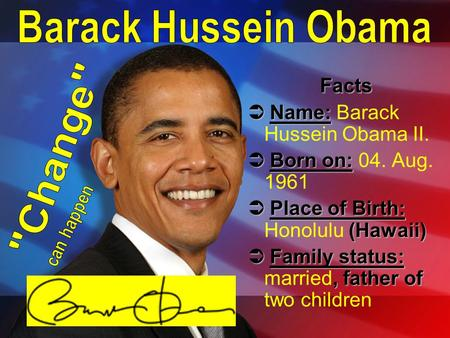 Facts  Name:  Name: Barack Hussein Obama II.  Born on:  Born on: 04. Aug. 1961  Place of Birth: (Hawaii)  Place of Birth: Honolulu (Hawaii)  Family.