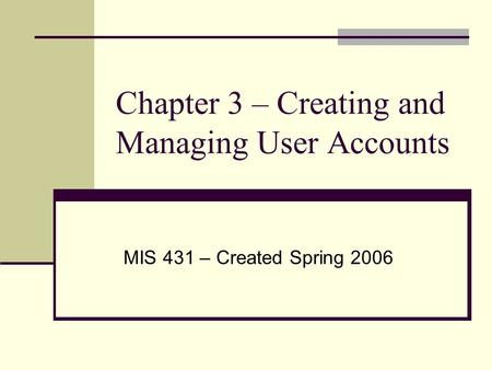 Chapter 3 – Creating and Managing User Accounts MIS 431 – Created Spring 2006.