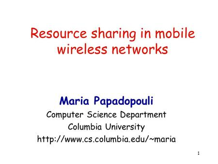 1 Resource sharing in mobile <strong>wireless</strong> <strong>networks</strong> Maria Papadopouli Computer Science Department Columbia University