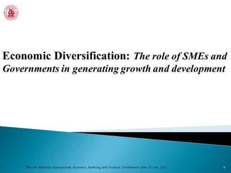 The 4th Biennial International Business, Banking and Finance Conference June 21-24, 2011 Economic Diversification: The role of SMEs and Governments in.