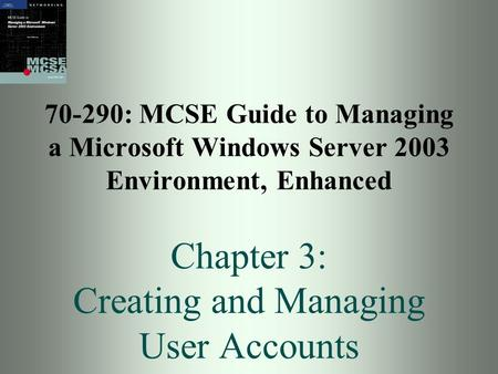 70-290: MCSE Guide to Managing a Microsoft Windows Server 2003 Environment, Enhanced Chapter 3: Creating and Managing User Accounts.