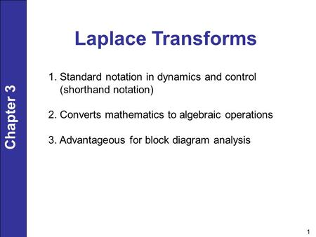 Chapter 3 1 Laplace Transforms 1. Standard notation in dynamics and control (shorthand notation) 2. Converts mathematics to algebraic operations 3. Advantageous.