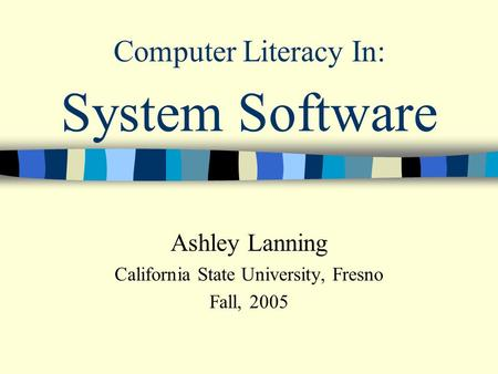 System Software Ashley Lanning California State University, Fresno Fall, 2005 Computer Literacy In: