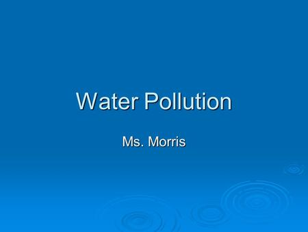 Water Pollution Ms. Morris. Overview  Over ¾ of the Earth is covered in water  Most is salt water = undrinkable Is a process (desalination) to make.