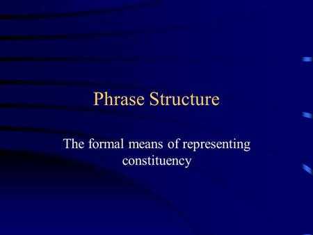 Phrase Structure The formal means of representing constituency.