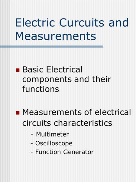 Electric Curcuits and Measurements Basic Electrical components and their functions Measurements of electrical circuits characteristics - Multimeter - Oscilloscope.