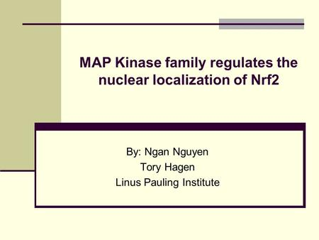 MAP Kinase family regulates the nuclear localization of Nrf2 By: Ngan Nguyen Tory Hagen Linus Pauling Institute.