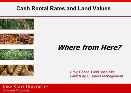 Cash Rental Rates and Land Values Where from Here? Craig Chase, Field Specialist Farm & Ag Business Management.