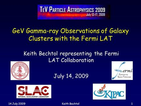 14 July 2009Keith Bechtol1 GeV Gamma-ray Observations of Galaxy Clusters with the Fermi LAT Keith Bechtol representing the Fermi LAT Collaboration July.
