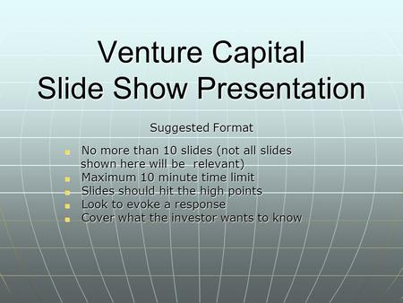 Venture Capital Slide Show Presentation Suggested Format No more than 10 slides (not all slides No more than 10 slides (not all slides shown here will.