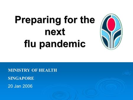 Preparing for the next flu pandemic MINISTRY OF HEALTH SINGAPORE 20 Jan 2006.