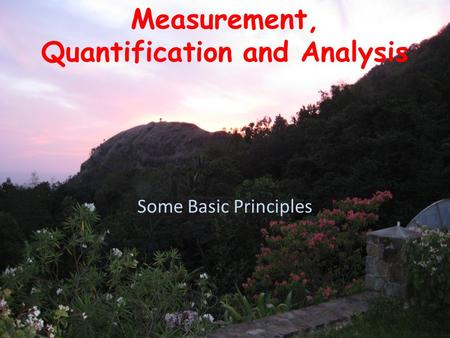 Measurement, Quantification and Analysis Some Basic Principles.