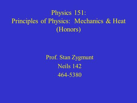 Physics 151: Principles of Physics: Mechanics & Heat (Honors) Prof. Stan Zygmunt Neils 142 464-5380.