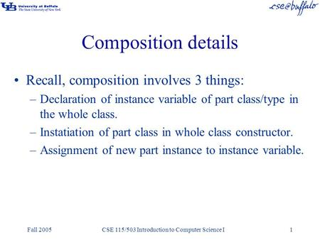 Fall 2005CSE 115/503 Introduction to Computer Science I1 Composition details Recall, composition involves 3 things: –Declaration of instance variable of.
