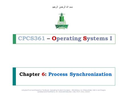 Adopted from and based on Textbook: Operating System Concepts – 8th Edition, by Silberschatz, Galvin and Gagne Updated and Modified by Dr. Abdullah Basuhail,