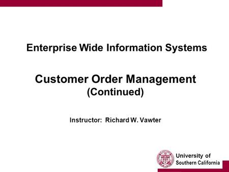 University of Southern California Enterprise Wide Information Systems Customer Order Management (Continued) Instructor: Richard W. Vawter.