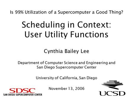 Is 99% Utilization of a Supercomputer a Good Thing? Scheduling in Context: User Utility Functions Cynthia Bailey Lee Department of Computer Science and.