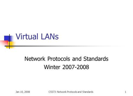 Jan 10, 2008CS573: Network Protocols and Standards1 Virtual LANs Network Protocols and Standards Winter 2007-2008.