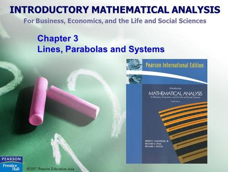 INTRODUCTORY MATHEMATICAL ANALYSIS For Business, Economics, and the Life and Social Sciences  2007 Pearson Education Asia Chapter 3 Lines, Parabolas and.