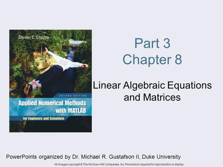 Part 3 Chapter 8 Linear Algebraic Equations and Matrices PowerPoints organized by Dr. Michael R. Gustafson II, Duke University All images copyright © The.