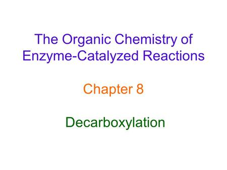 The Organic Chemistry of Enzyme-Catalyzed Reactions Chapter 8 Decarboxylation.