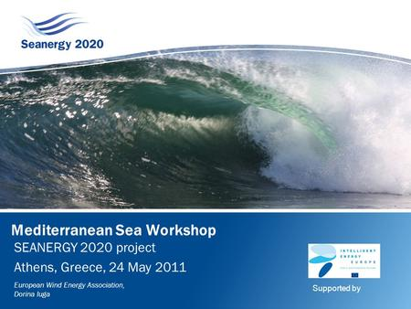 Mediterranean Sea Workshop SEANERGY 2020 project Athens, Greece, 24 May 2011 European Wind Energy Association, Dorina Iuga Supported by.