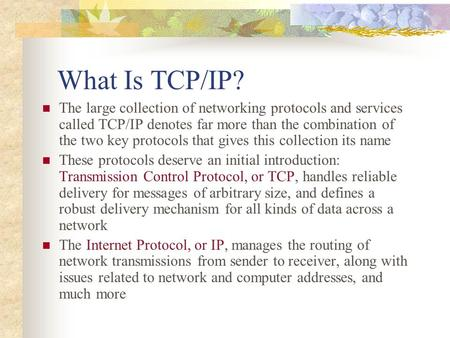 What Is TCP/IP? The large collection of networking protocols and services called TCP/IP denotes far more than the combination of the two key protocols.