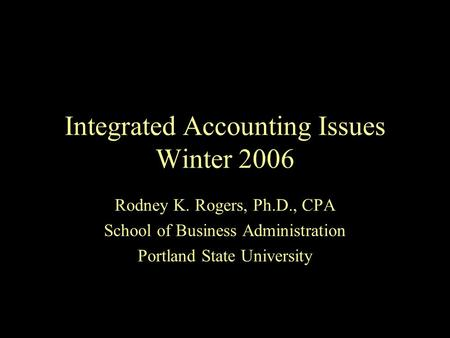 Integrated Accounting Issues Winter 2006 Rodney K. Rogers, Ph.D., CPA School of Business Administration Portland State University.