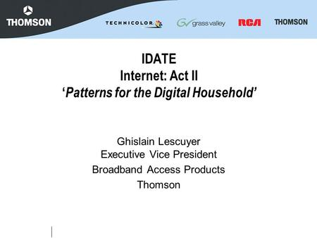 IDATE Internet: Act II ' Patterns for the Digital Household' Ghislain Lescuyer Executive Vice President Broadband Access Products Thomson.