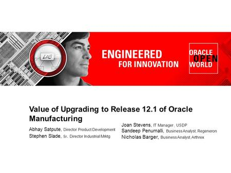 Value of Upgrading to Release 12.1 of Oracle Manufacturing Abhay Satpute, Director Product Development Stephen Slade, Sr. Director Industrial Mrktg Joan.