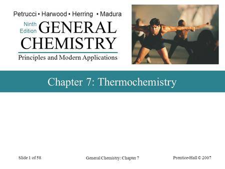 Prentice-Hall © 2007 General Chemistry: Chapter 7 Slide 1 of 58 CHEMISTRY Ninth Edition GENERAL Principles and Modern Applications Petrucci Harwood Herring.