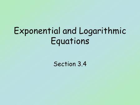 Exponential and Logarithmic Equations Section 3.4.