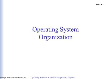 Slide 3-1 Copyright © 2004 Pearson Education, Inc. Operating Systems: A Modern Perspective, Chapter 3 Operating System Organization.