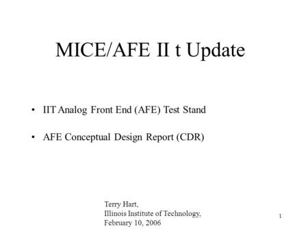 1 MICE/AFE II t Update IIT Analog Front End (AFE) Test Stand AFE Conceptual Design Report (CDR) Terry Hart, Illinois Institute of Technology, February.
