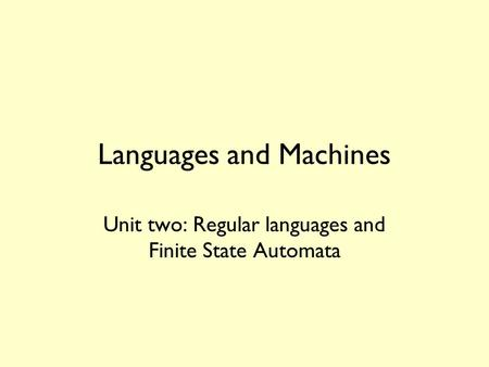 Languages and Machines Unit two: Regular languages and Finite State Automata.